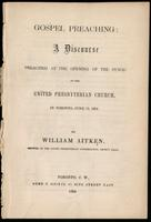 Gospel preaching : a discourse preached at the opening of the Synod of the United Presbyterian Church, in Toronto, June 12, 1859 / by William Aitken