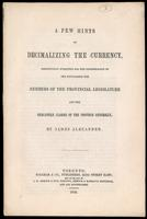 A few hints on decimalizing the currency, respectfully submitted for the consideration of the Honourable the members of the Provincial Legislature and the mercantile classes of the province generally, by James Alexander