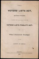 The voters' lists act : with notes : together with some remarks upon The voters' lists finality act / by the junior judge of the county of Simcoe