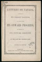 Lectures on Canada, illustrating its present position, and shewing forth its onward progress, and predictive of its future destiny