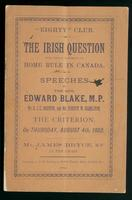 The Irish question with special reference to home rule in Canada; speeches by the Hon. Edward Blake, M.P., Mr. E.J.C. Morton, M.P., and Mr. Robert W. Hamilton, at the dinner on Thursday, August 4th, 1892, at the Criterion, and list of those present at the