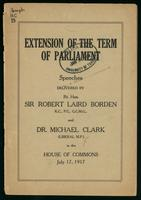 Extension of the term of parliament; speeches delivered by Sir Robert Laird Borden and Dr. Michael Clark in the House of Commons, July 17, 1917