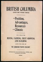 British Columbia, Canada's most westerly province, its position, advantages, resources and climate, new fields for mining, farming, fruit growing and ranching along the lines of the Canadian Pacific Railway, information for prospectors, miners and intendi