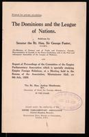 The Dominions and the League of Nations : address / by Senator the Rt. Hon. Sir George Foster ... and report of proceedings of the Committee of the Empire Parliamentary Association which is specially studying Empire Foreign Relations, at a meeting held in