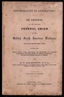 Confederation or annexation? An address on the proposed federal union of the British North American provinces delivered March 22nd, 1865, before the House Joiner's Union Association, the Shipwright and Caulker's Association, the Stone Cutter and Mason's A