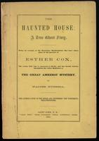 The haunted house; a true ghost story; being an account of the mysterious manifestations that have taken place in the presence of Esther Cox, the young girl who is possessed of devils, and has become known throughout the entire Dominion as the Great Amher