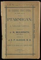 An original comic opera, in two acts, entitled Ptarmigan; or, A Canadian carnival; composed by J.E.P. Aldous